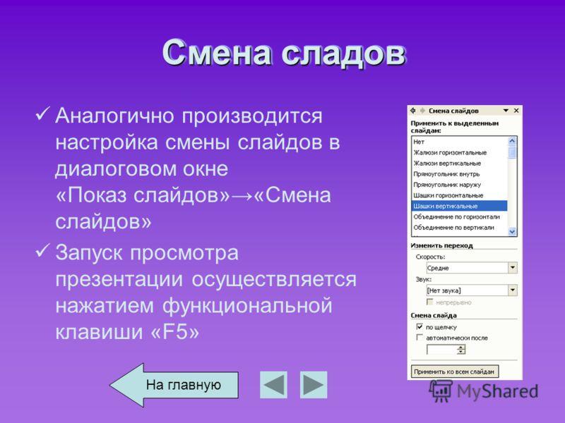 Смена сладов Аналогично производится настройка смены слайдов в диалоговом окне «Показ слайдов»«Смена слайдов» Запуск просмотра презентации осуществляется нажатием функциональной клавиши «F5» На главную