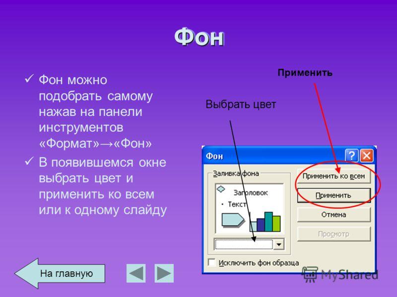 ФонФон Фон можно подобрать самому нажав на панели инструментов «Формат»«Фон» В появившемся окне выбрать цвет и применить ко всем или к одному слайду Выбрать цвет Применить На главную
