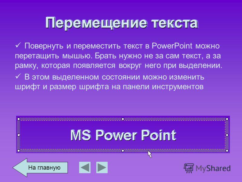 Перемещение текста Повернуть и переместить текст в PowerPoint можно перетащить мышью. Брать нужно не за сам текст, а за рамку, которая появляется вокруг него при выделении. В этом выделенном состоянии можно изменить шрифт и размер шрифта на панели ин