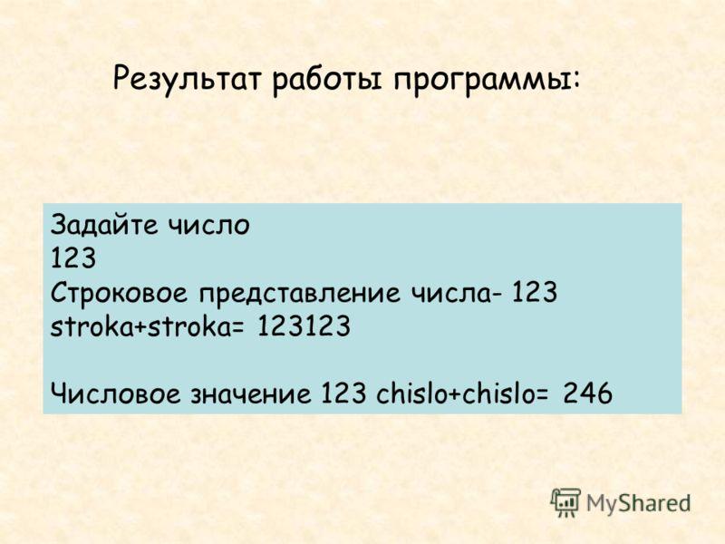Задайте число 123 Строковое представление числа- 123 stroka+stroka= 123123 Числовое значение 123 chislo+chislo= 246 Результат работы программы: