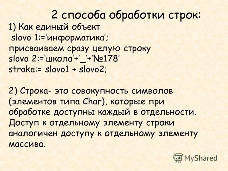 2 способа обработки строк: 1) Как единый объект slovo 1:=информатика; присваиваем сразу целую строку slovo 2:=школа+_+178 stroka:= slovo1 + slovo2; 2) Строка- это совокупность символов (элементов типа Char), которые при обработке доступны каждый в от