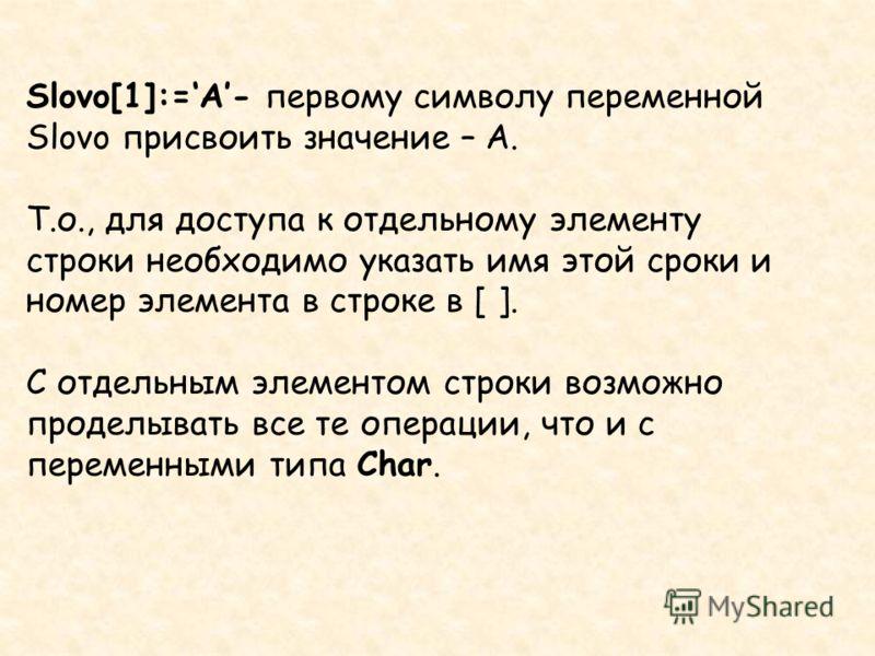 Slovo[1]:=A- первому символу переменной Slovo присвоить значение – А. Т.о., для доступа к отдельному элементу строки необходимо указать имя этой сроки и номер элемента в строке в [ ]. С отдельным элементом строки возможно проделывать все те операции,