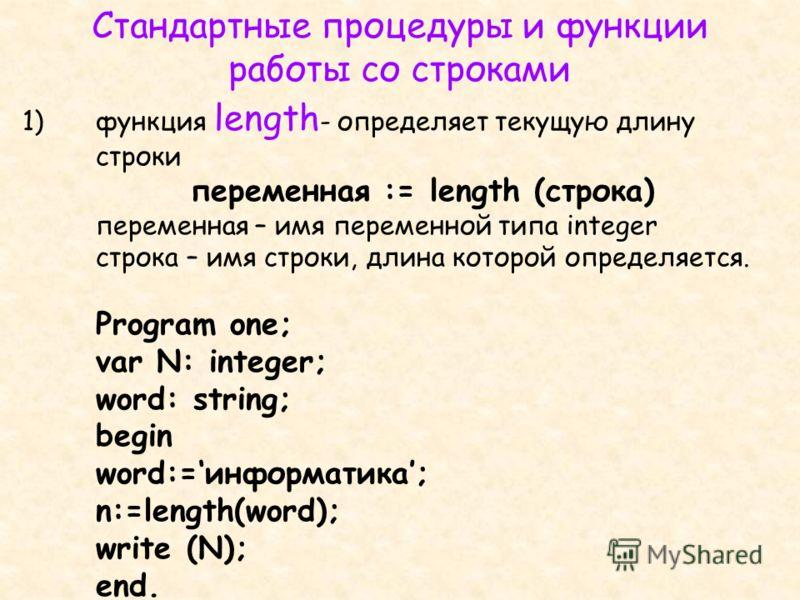 1)функция length - определяет текущую длину строки переменная := length (строка) переменная – имя переменной типа integer строка – имя строки, длина которой определяется. Program one; var N: integer; word: string; begin word:=информатика; n:=length(w