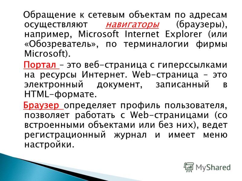 Обращение к сетевым объектам по адресам осуществляют навигаторы (браузеры), например, Microsoft Internet Explorer (или «Обозреватель», по терминалогии фирмы Microsoft). Портал – это веб-страница с гиперссылками на ресурсы Интернет. Web-страница – это