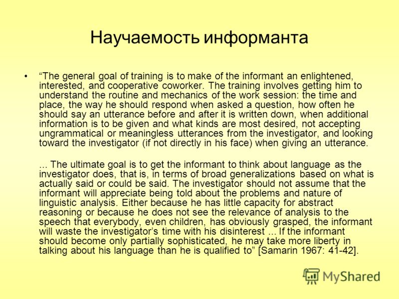 Научаемость информанта The general goal of training is to make of the informant an enlightened, interested, and cooperative coworker. The training involves getting him to understand the routine and mechanics of the work session: the time and place, t