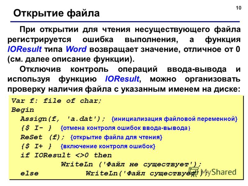 10 При открытии для чтения несуществующего файла регистрируется ошибка выполнения, а функция lOResult типа Word возвращает значение, отличное от 0 (см. далее описание функции). Отключив контроль операций ввода-вывода и используя функцию lOResult, мож