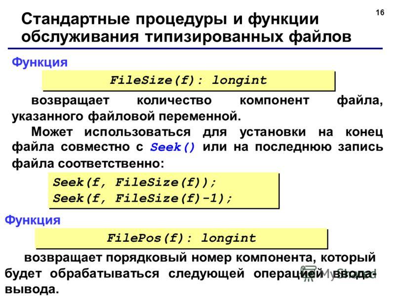 16 Функция Стандартные процедуры и функции обслуживания типизированных файлов возвращает количество компонент файла, указанного файловой переменной. Может использоваться для установки на конец файла совместно с Seek() или на последнюю запись файла со