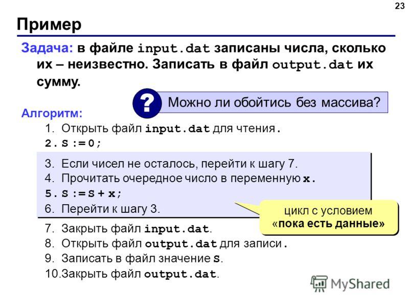 Пример 23 Задача: в файле input.dat записаны числа, сколько их – неизвестно. Записать в файл output.dat их сумму. Алгоритм: 1.Открыть файл input.dat для чтения. 2.S := 0; 3.Если чисел не осталось, перейти к шагу 7. 4.Прочитать очередное число в перем