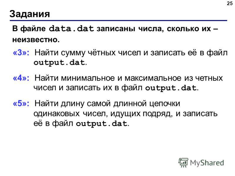 Задания 25 В файле data.dat записаны числа, сколько их – неизвестно. «3»: Найти сумму чётных чисел и записать её в файл output.dat. «4»: Найти минимальное и максимальное из четных чисел и записать их в файл output.dat. «5»: Найти длину самой длинной