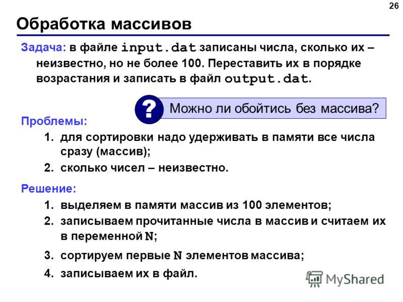 Обработка массивов 26 Задача: в файле input.dat записаны числа, сколько их – неизвестно, но не более 100. Переставить их в порядке возрастания и записать в файл output.dat. Проблемы: 1.для сортировки надо удерживать в памяти все числа сразу (массив);
