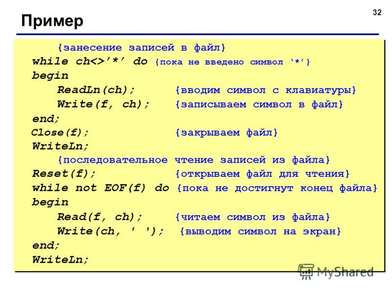 32 Пример {занесение записей в файл} while ch* do {пока не введено символ *} begin ReadLn(ch); {вводим символ с клавиатуры} Write(f, ch); {записываем символ в файл} end; Close(f); {закрываем файл} WriteLn; {последовательное чтение записей из файла} R