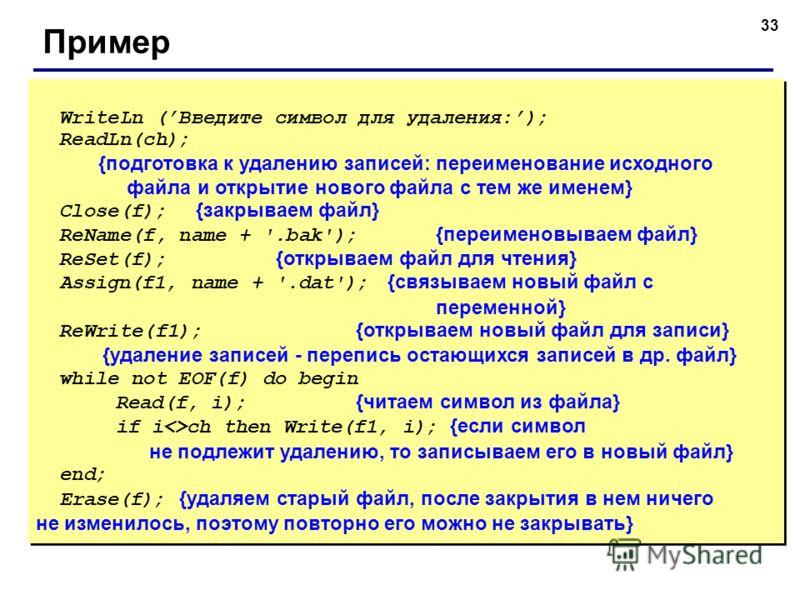 33 Пример WriteLn (Введите символ для удаления:); ReadLn(ch); {подготовка к удалению записей: переименование исходного файла и открытие нового файла с тем же именем} Close(f); {закрываем файл} ReName(f, name + '.bak'); {переименовываем файл} ReSet(f)
