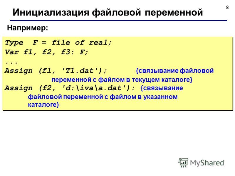 8 Например: Инициализация файловой переменной Туре F = file of real; Var f1, f2, f3: F;... Assign (fl, 'T1.dat'); {связывание файловой переменной с файлом в текущем каталоге} Assign (f2, 'd:\iva\a.dat'): {связывание файловой переменной с файлом в ука