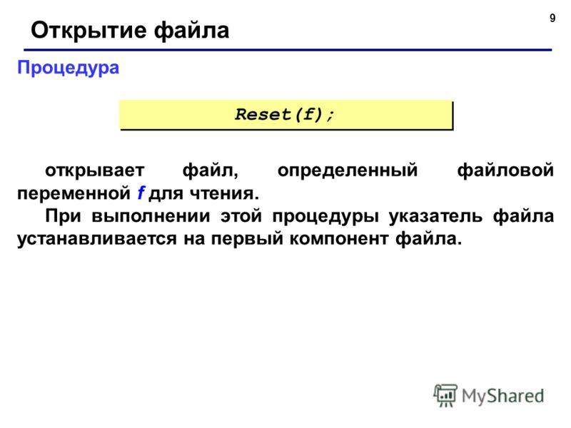 9 Процедура Открытие файла открывает файл, определенный файловой переменной f для чтения. При выполнении этой процедуры указатель файла устанавливается на первый компонент файла. Reset(f);
