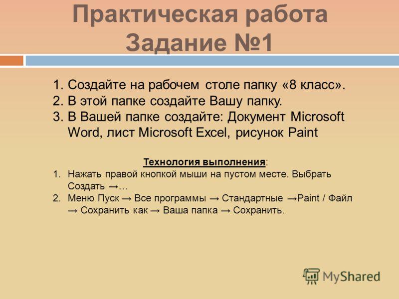 Практическая работа Задание 1 1.Создайте на рабочем столе папку «8 класс». 2.В этой папке создайте Вашу папку. 3.В Вашей папке создайте: Документ Microsoft Word, лист Microsoft Excel, рисунок Paint Технология выполнения: 1.Нажать правой кнопкой мыши