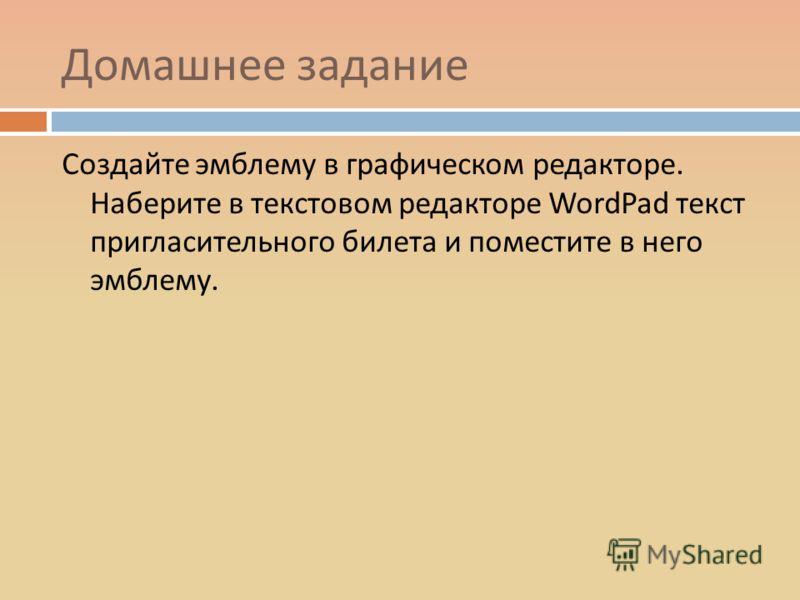 Домашнее задание Создайте эмблему в графическом редакторе. Наберите в текстовом редакторе WordPad текст пригласительного билета и поместите в него эмблему.