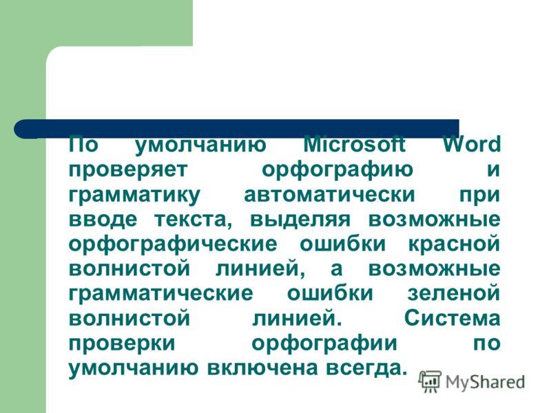 По умолчанию Microsoft Word проверяет орфографию и грамматику автоматически при вводе текста, выделяя возможные орфографические ошибки красной волнистой линией, а возможные грамматические ошибки зеленой волнистой линией. Система проверки орфографии п