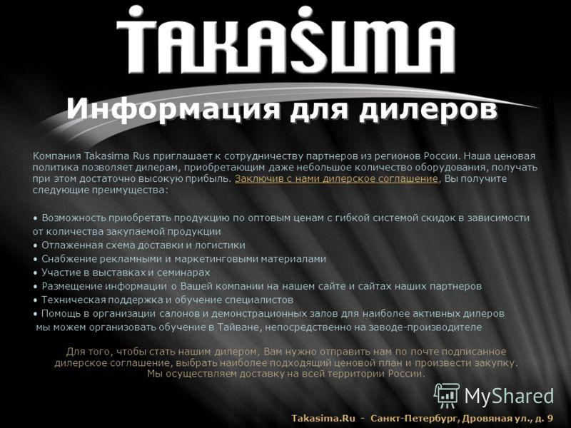 Информация для дилеров Компания Takasima Rus приглашает к сотрудничеству партнеров из регионов России. Наша ценовая политика позволяет дилерам, приобретающим даже небольшое количество оборудования, получать при этом достаточно высокую прибыль. Заключ