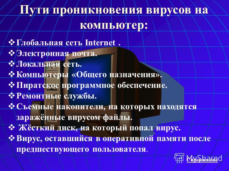 Пути проникновения вирусов на компьютер: Содержание Г лобальная сеть Internet. Э лектронная почта. Л окальная сеть. К омпьютеры «Общего назначения». П иратское программное обеспечение. Р емонтные службы. С ъемные накопители, на которых находятся зара