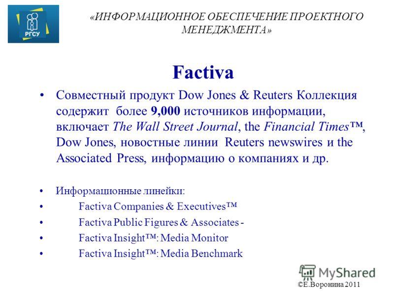 ©Е.Воронина 2011 « » « ИНФОРМАЦИОННОЕ ОБЕСПЕЧЕНИЕ ПРОЕКТНОГО МЕНЕДЖМЕНТА » Factiva Совместный продукт Dow Jones & Reuters Коллекция содержит более 9,000 источников информации, включает The Wall Street Journal, the Financial Times, Dow Jones, новостны
