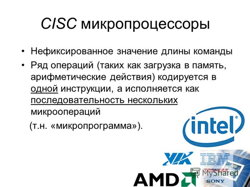CISC микропроцессоры Нефиксированное значение длины команды Ряд операций (таких как загрузка в память, арифметические действия) кодируется в одной инструкции, а исполняется как последовательность нескольких микроопераций (т.н. «микропрограмма»).