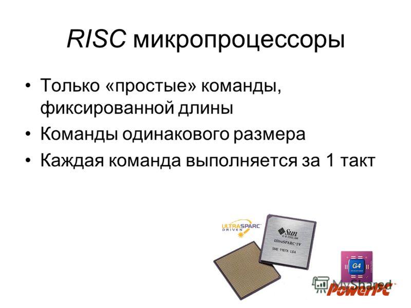 RISC микропроцессоры Только «простые» команды, фиксированной длины Команды одинакового размера Каждая команда выполняется за 1 такт