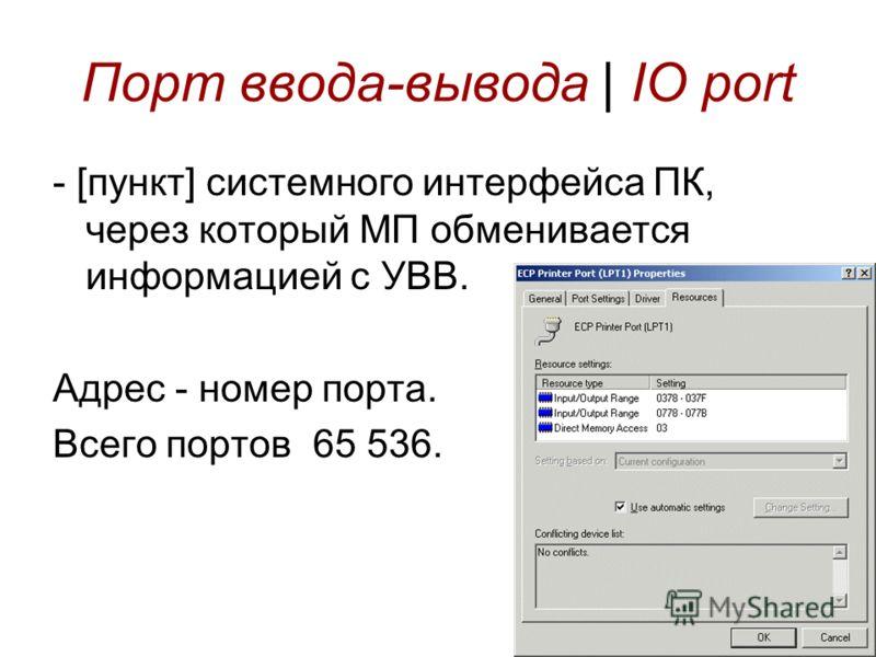 Порт ввода-вывода | IO port - [пункт] системного интерфейса ПК, через который МП обменивается информацией с УВВ. Адрес - номер порта. Всего портов 65 536.