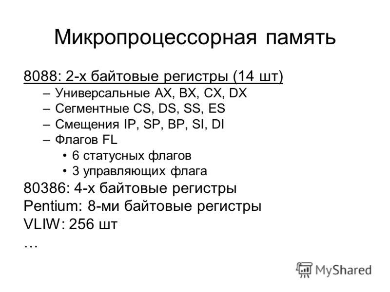 Микропроцессорная память 8088: 2-х байтовые регистры (14 шт) –Универсальные AX, BX, CX, DX –Сегментные CS, DS, SS, ES –Смещения IP, SP, BP, SI, DI –Флагов FL 6 статусных флагов 3 управляющих флага 80386: 4-х байтовые регистры Pentium: 8-ми байтовые р