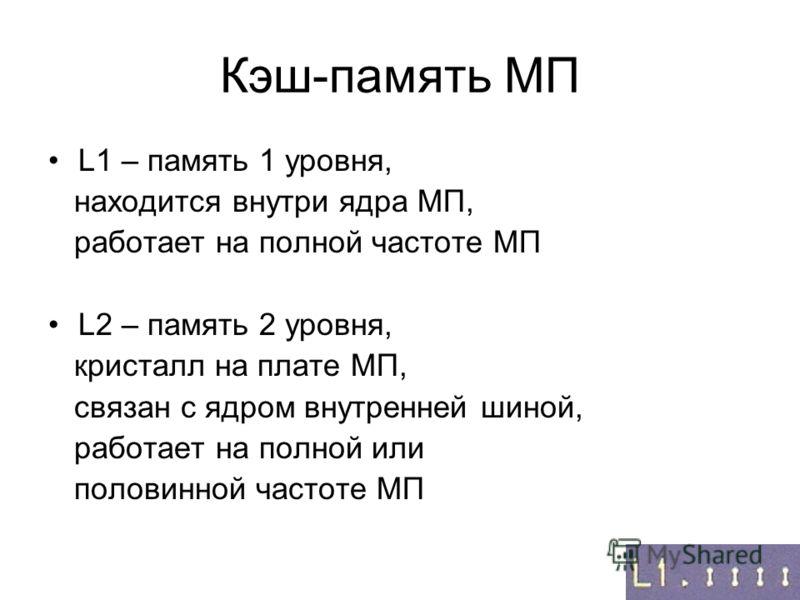 Кэш-память MП L1 – память 1 уровня, находится внутри ядра МП, работает на полной частоте МП L2 – память 2 уровня, кристалл на плате МП, связан с ядром внутренней шиной, работает на полной или половинной частоте МП