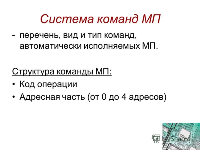 Система команд МП -перечень, вид и тип команд, автоматически исполняемых МП. Структура команды МП: Код операции Адресная часть (от 0 до 4 адресов)