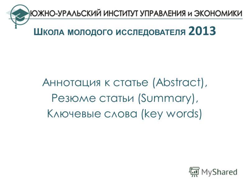 Аннотация к статье (Abstract), Резюме статьи (Summary), Ключевые слова (key words) Ш КОЛА МОЛОДОГО ИССЛЕДОВАТЕЛЯ 2013