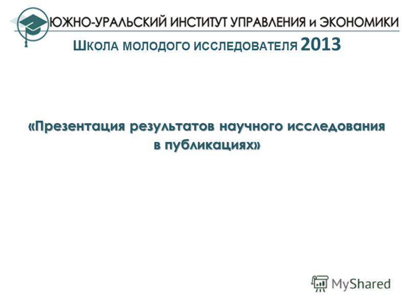 «Презентация результатов научного исследования в публикациях» Ш КОЛА МОЛОДОГО ИССЛЕДОВАТЕЛЯ 2013