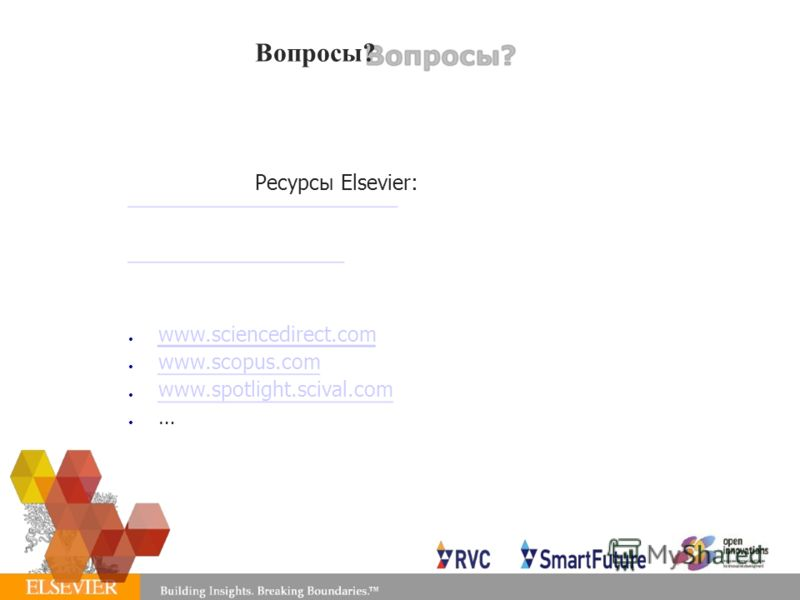 Вопросы? Ресурсы Elsevier: www.sciencedirect.com www.scopus.com www.spotlight.scival.com …