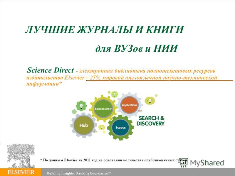 ЛУЧШИЕ ЖУРНАЛЫ И КНИГИ для ВУЗов и НИИ Science Direct - электронная библиотека полнотекстовых ресурсов издательства Elsevier – 25% мировой англоязычной научно-технической информации* * По данным Elsevier за 2011 год на основании количества опубликова