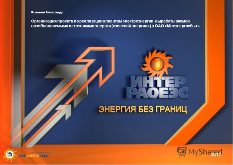 Коковин Александр Организация проекта по реализации клиентам электроэнергии, вырабатываемой возобновляемыми источниками энергии («зеленой энергии») в ОАО «Мосэнергосбыт» 2012