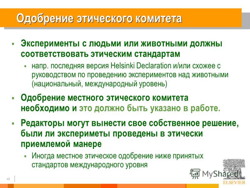 46 Одобрение этического комитета Эксперименты с людьми или животными должны соответствовать этическим стандартам напр. последняя версия Helsinki Declaration и/или схожее с руководством по проведению экспериментов над животными (национальный, междунар