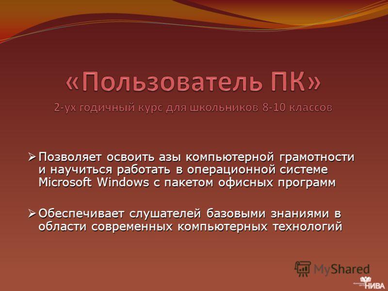 Позволяет освоить азы компьютерной грамотности и научиться работать в операционной системе Microsoft Windows с пакетом офисных программ Позволяет освоить азы компьютерной грамотности и научиться работать в операционной системе Microsoft Windows с пак