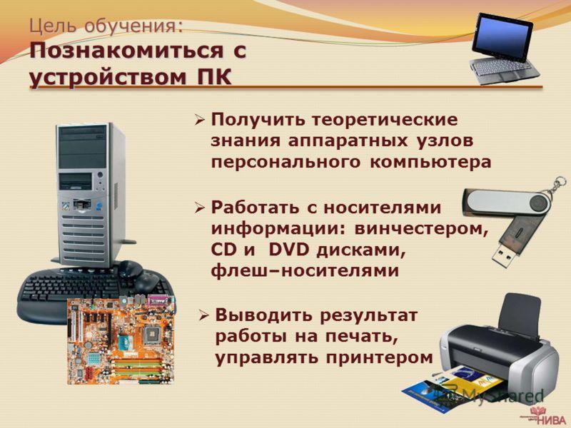 Цель обучения: Познакомиться с устройством ПК Получить теоретические знания аппаратных узлов персонального компьютера Работать с носителями информации: винчестером, CD и DVD дисками, флеш–носителями Выводить результат работы на печать, управлять прин