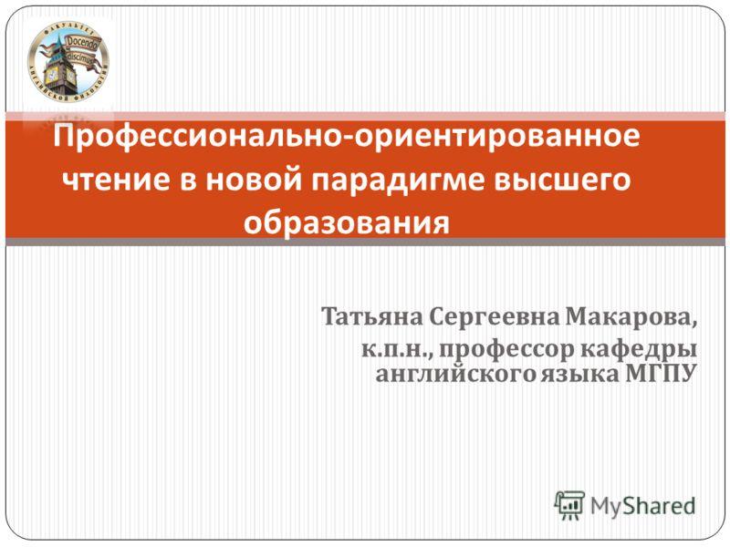 Татьяна Сергеевна Макарова, к. п. н., профессор кафедры английского языка МГПУ Профессионально - ориентированное чтение в новой парадигме высшего образования