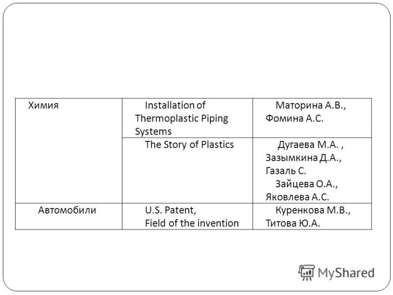 ХимияInstallation of Thermoplastic Piping Systems Маторина А.В., Фомина А.С. The Story of Plastics Дугаева М.А., Зазымкина Д.А., Газаль С. Зайцева О.А., Яковлева А.С. АвтомобилиU.S. Patent, Field of the invention Куренкова М.В., Титова Ю.А.