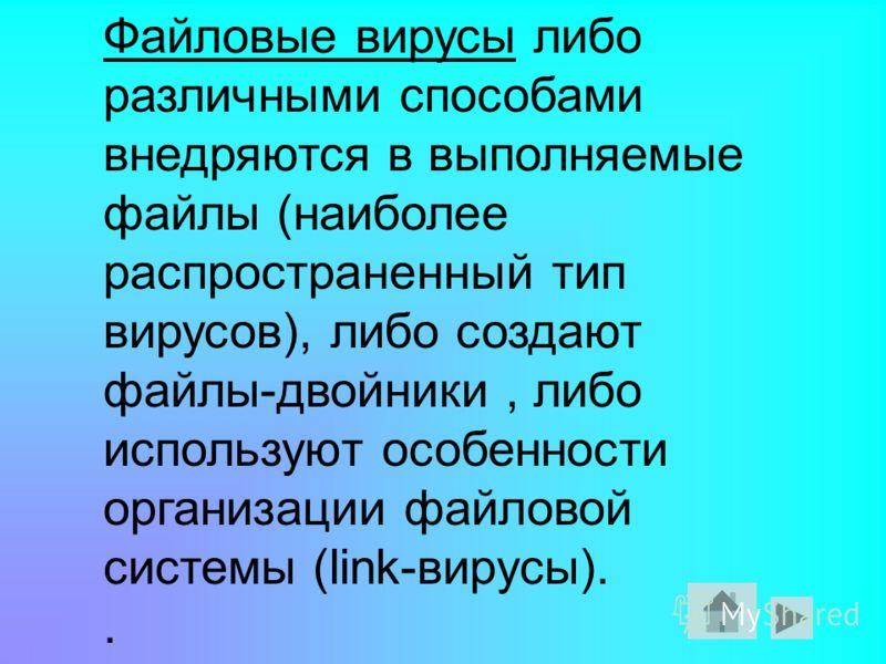 Файловые вирусы либо различными способами внедряются в выполняемые файлы (наиболее распространенный тип вирусов), либо создают файлы-двойники, либо используют особенности организации файловой системы (link-вирусы)..