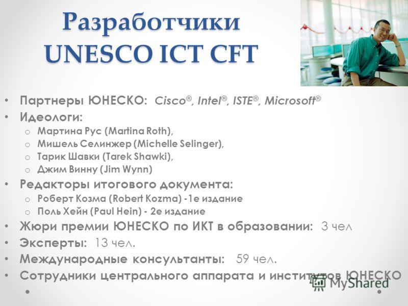 Разработчики UNESCO ICT CFT Партнеры ЮНЕСКО: Cisco ®, Intel ®, ISTE ®, Microsoft ® Идеологи: o Мартина Рус (Martina Roth), o Мишель Селинжер (Michelle Selinger), o Тарик Шавки (Tarek Shawki), o Джим Винну (Jim Wynn) Редакторы итогового документа: o Р