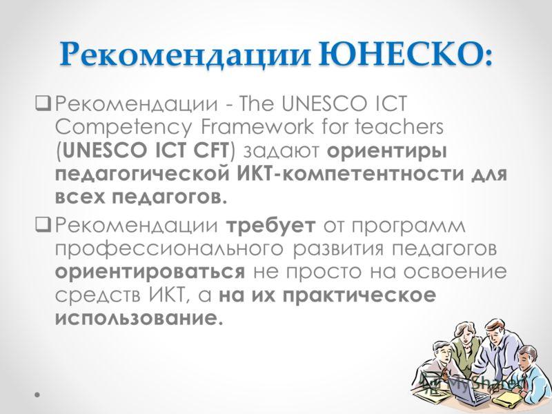 Рекомендации ЮНЕСКО: Рекомендации - The UNESCO ICT Competency Framework for teachers ( UNESCO ICT CFT ) задают ориентиры педагогической ИКТ-компетентности для всех педагогов. Рекомендации требует от программ профессионального развития педагогов ориен