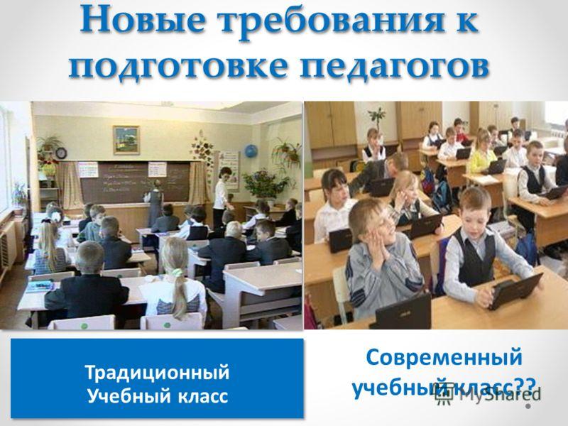 Традиционный Учебный класс Традиционный Учебный класс Современный учебный класс?? Новые требования к подготовке педагогов