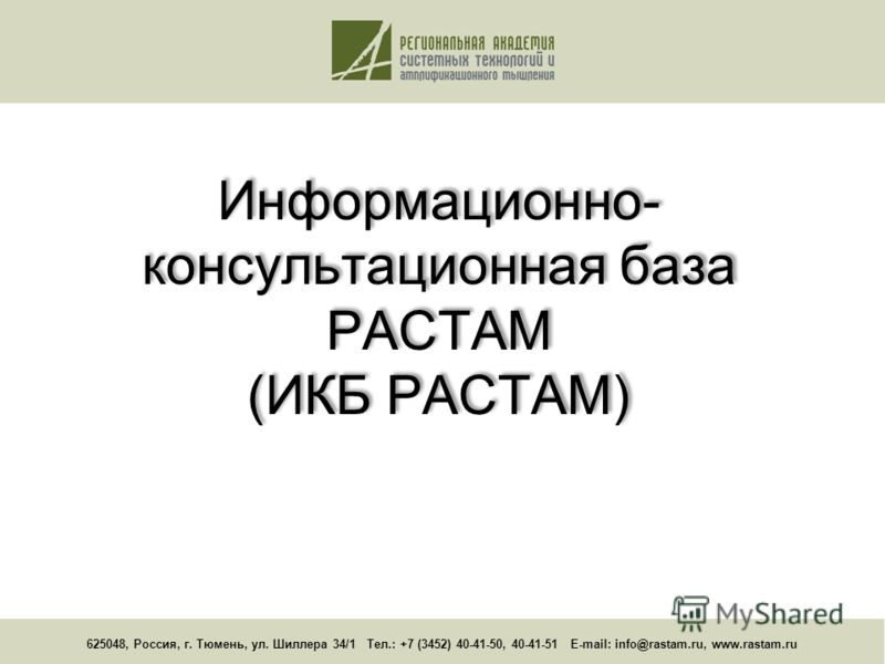625048, Россия, г. Тюмень, ул. Шиллера 34/1 Тел.: +7 (3452) 40-41-50, 40-41-51 E-mail: info@rastam.ru, www.rastam.ru Информационно- консультационная база РАСТАМ (ИКБ РАСТАМ)