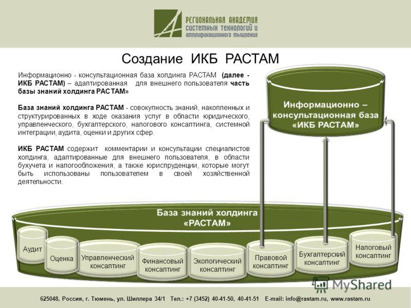 625048, Россия, г. Тюмень, ул. Шиллера 34/1 Тел.: +7 (3452) 40-41-50, 40-41-51 E-mail: info@rastam.ru, www.rastam.ru Информационно - консультационная база холдинга РАСТАМ (далее - ИКБ РАСТАМ) – адаптированная для внешнего пользователя часть базы знан