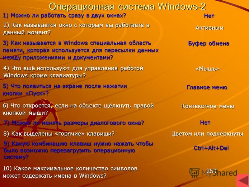 Операционная система Windows-1 1) Как называется предмет на рабочем столе? Окно 2) Как называется форма свёрнутого окна? Рабочий стол 3) Как называется экран монитора в Windows? Ярлык 10) Можно ли на экране видеть сразу несколько окон? Окна Alt+F4 4)