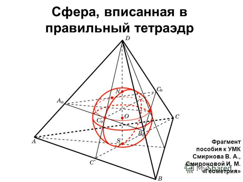 Сфера, вписанная в правильный тетраэдр Фрагмент пособия к УМК Смирнова В. А., Смироновой И. М. «Геометрия»