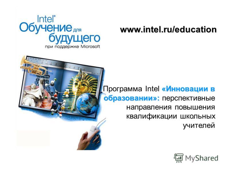 www.intel.ru/education «Инновации в образовании»: Программа Intel «Инновации в образовании»: перспективные направления повышения квалификации школьных учителей