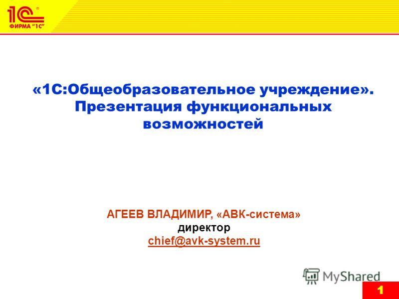 11 «1С:Общеобразовательное учреждение». Презентация функциональных возможностей АГЕЕВ ВЛАДИМИР, «АВК-система» директор chief@avk-system.ru